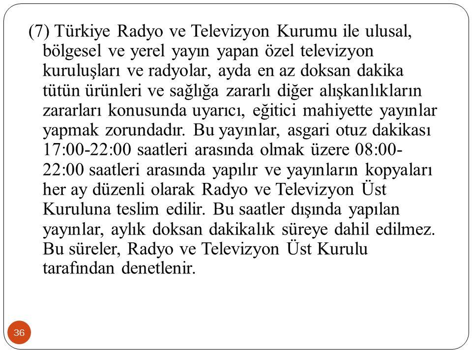 36 (7) Türkiye Radyo ve Televizyon Kurumu ile ulusal, bölgesel ve yerel yayın yapan özel televizyon kuruluşları ve radyolar, ayda en az doksan dakika tütün ürünleri ve sağlığa zararlı diğer alışkanlıkların zararları konusunda uyarıcı, eğitici mahiyette yayınlar yapmak zorundadır.