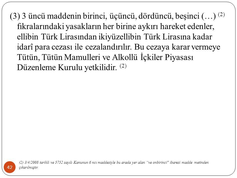 42 (3) 3 üncü maddenin birinci, üçüncü, dördüncü, beşinci (…) (2) fıkralarındaki yasakların her birine aykırı hareket edenler, ellibin Türk Lirasından ikiyüzellibin Türk Lirasına kadar idarî para cezası ile cezalandırılır.
