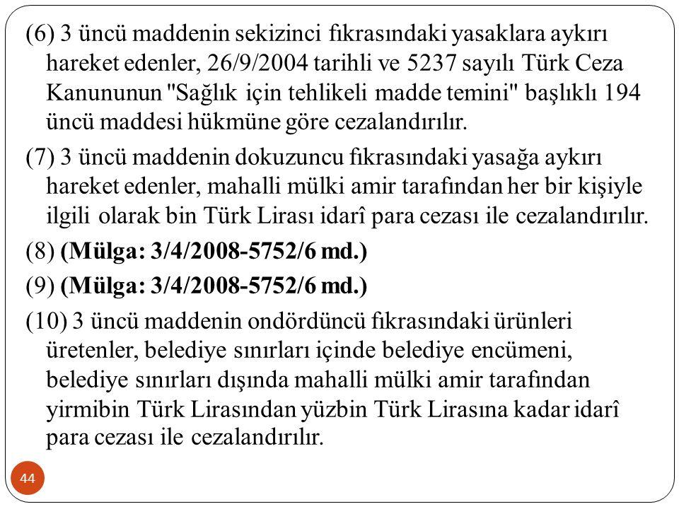 44 (6) 3 üncü maddenin sekizinci fıkrasındaki yasaklara aykırı hareket edenler, 26/9/2004 tarihli ve 5237 sayılı Türk Ceza Kanununun Sağlık için tehlikeli madde temini başlıklı 194 üncü maddesi hükmüne göre cezalandırılır.