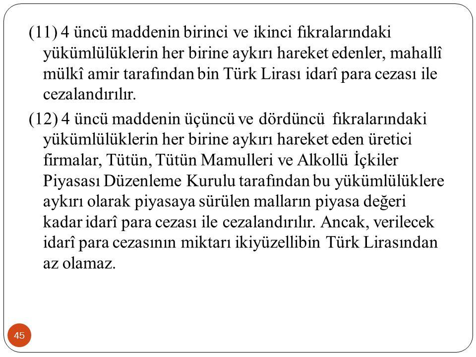 45 (11) 4 üncü maddenin birinci ve ikinci fıkralarındaki yükümlülüklerin her birine aykırı hareket edenler, mahallî mülkî amir tarafından bin Türk Lirası idarî para cezası ile cezalandırılır.