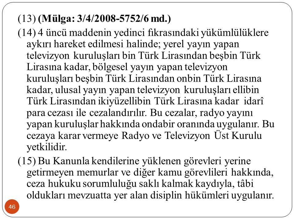 46 (13) (Mülga: 3/4/2008-5752/6 md.) (14) 4 üncü maddenin yedinci fıkrasındaki yükümlülüklere aykırı hareket edilmesi halinde; yerel yayın yapan televizyon kuruluşları bin Türk Lirasından beşbin Türk Lirasına kadar, bölgesel yayın yapan televizyon kuruluşları beşbin Türk Lirasından onbin Türk Lirasına kadar, ulusal yayın yapan televizyon kuruluşları ellibin Türk Lirasından ikiyüzellibin Türk Lirasına kadar idarî para cezası ile cezalandırılır.