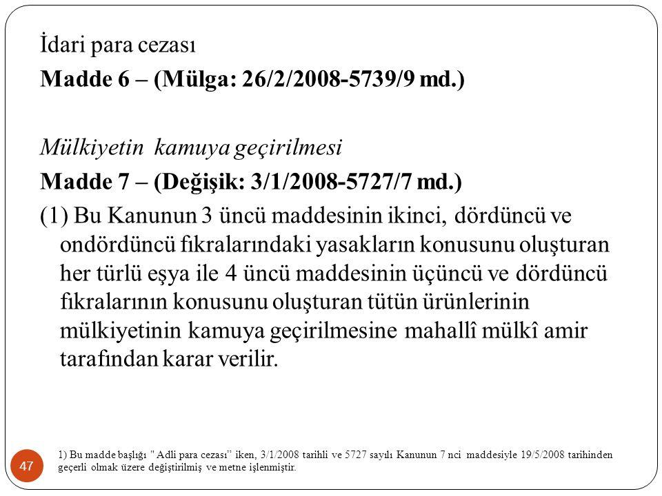 47 İdari para cezası Madde 6 – (Mülga: 26/2/2008-5739/9 md.) Mülkiyetin kamuya geçirilmesi Madde 7 – (Değişik: 3/1/2008-5727/7 md.) (1) Bu Kanunun 3 üncü maddesinin ikinci, dördüncü ve ondördüncü fıkralarındaki yasakların konusunu oluşturan her türlü eşya ile 4 üncü maddesinin üçüncü ve dördüncü fıkralarının konusunu oluşturan tütün ürünlerinin mülkiyetinin kamuya geçirilmesine mahallî mülkî amir tarafından karar verilir.