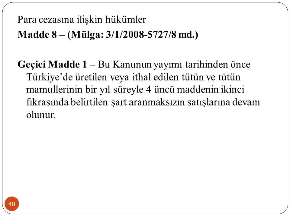 48 Para cezasına ilişkin hükümler Madde 8 – (Mülga: 3/1/2008-5727/8 md.) Geçici Madde 1 – Bu Kanunun yayımı tarihinden önce Türkiye'de üretilen veya ithal edilen tütün ve tütün mamullerinin bir yıl süreyle 4 üncü maddenin ikinci fıkrasında belirtilen şart aranmaksızın satışlarına devam olunur.
