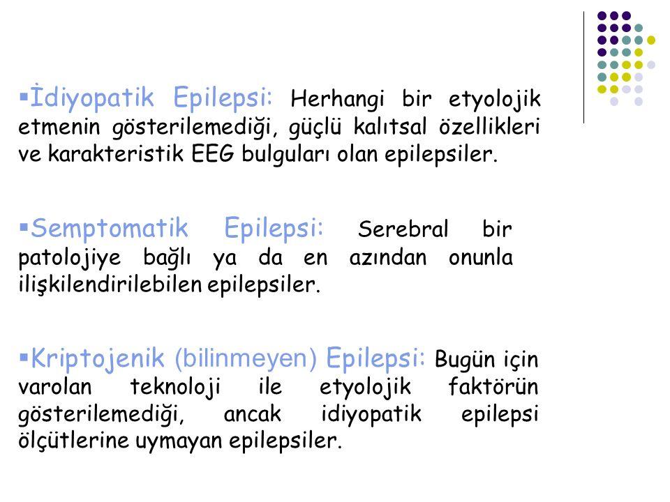  İdiyopatik Epilepsi: Herhangi bir etyolojik etmenin gösterilemediği, güçlü kalıtsal özellikleri ve karakteristik EEG bulguları olan epilepsiler.  S
