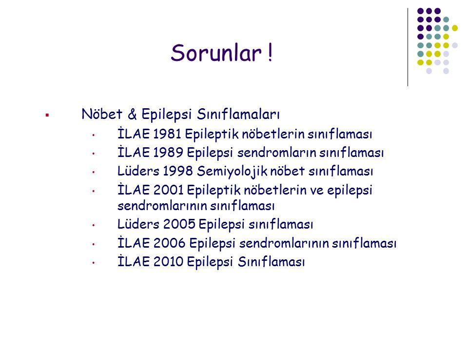 Sorunlar !  Nöbet & Epilepsi Sınıflamaları İLAE 1981 Epileptik nöbetlerin sınıflaması İLAE 1989 Epilepsi sendromların sınıflaması Lüders 1998 Semiyol