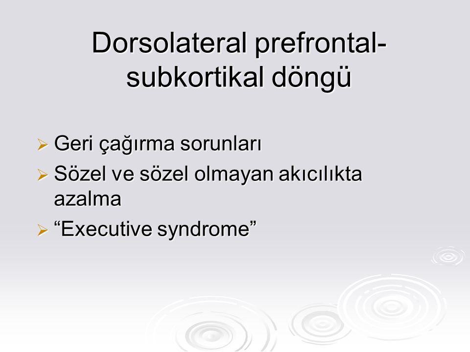 Dorsolateral prefrontal- subkortikal döngü  Geri çağırma sorunları  Sözel ve sözel olmayan akıcılıkta azalma  Executive syndrome