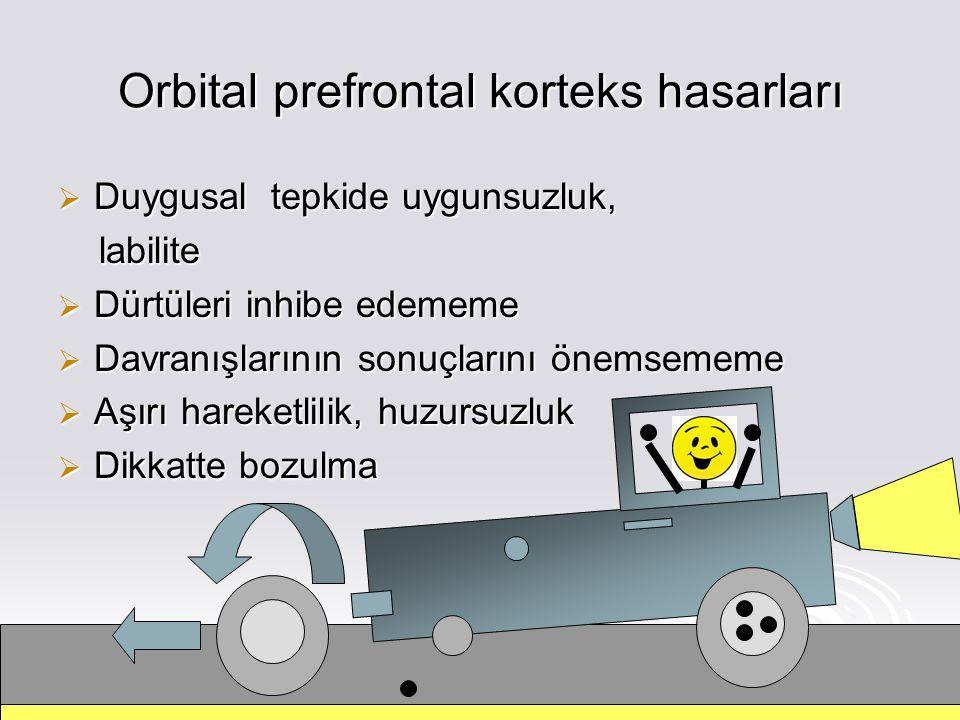 Orbital prefrontal korteks hasarları  Duygusal tepkide uygunsuzluk, labilite labilite  Dürtüleri inhibe edememe  Davranışlarının sonuçlarını önemsememe  Aşırı hareketlilik, huzursuzluk  Dikkatte bozulma