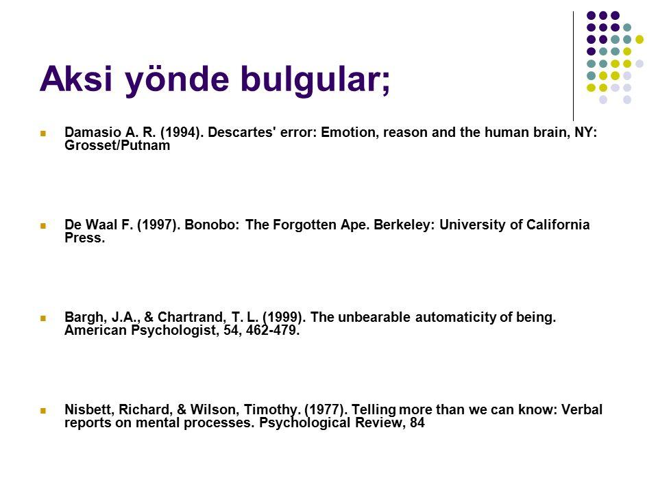 Aksi yönde bulgular; Damasio A. R. (1994). Descartes' error: Emotion, reason and the human brain, NY: Grosset/Putnam De Waal F. (1997). Bonobo: The Fo