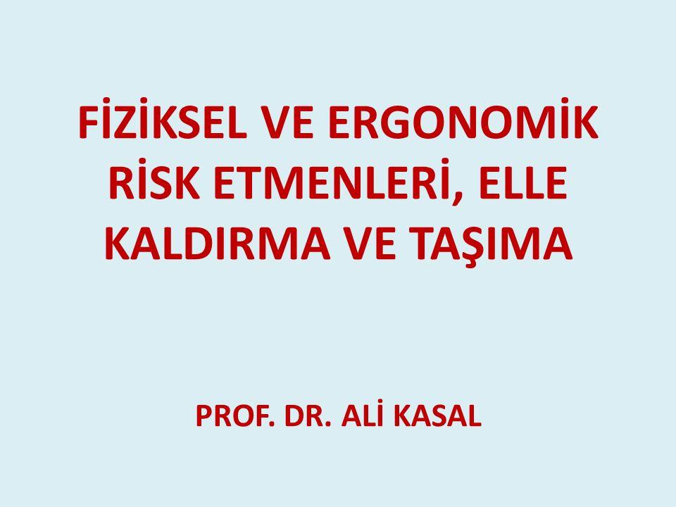 FİZİKSEL VE ERGONOMİK RİSK ETMENLERİ, ELLE KALDIRMA VE TAŞIMA PROF. DR. ALİ KASAL