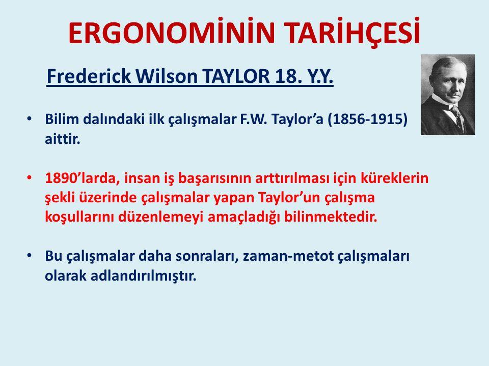 ERGONOMİNİN TARİHÇESİ Bilim dalındaki ilk çalışmalar F.W. Taylor'a (1856-1915) aittir. 1890'larda, insan iş başarısının arttırılması için küreklerin ş