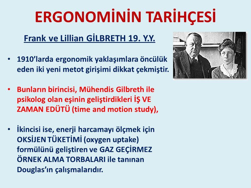 ERGONOMİNİN TARİHÇESİ 1910'larda ergonomik yaklaşımlara öncülük eden iki yeni metot girişimi dikkat çekmiştir. Bunların birincisi, Mühendis Gilbreth i