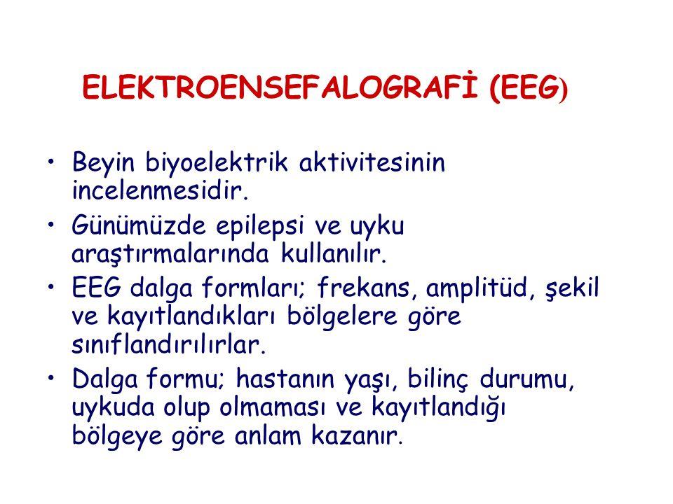 ELEKTROENSEFALOGRAFİ (EEG ) Beyin biyoelektrik aktivitesinin incelenmesidir. Günümüzde epilepsi ve uyku araştırmalarında kullanılır. EEG dalga formlar