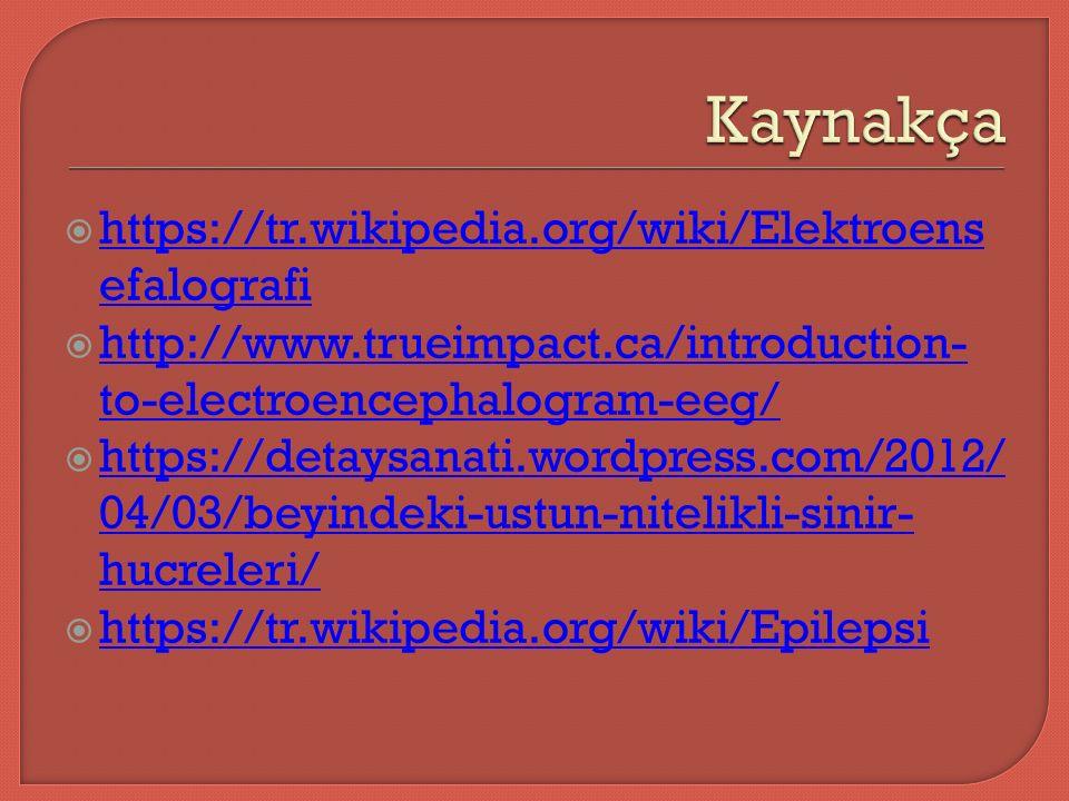  https://tr.wikipedia.org/wiki/Elektroens efalografi https://tr.wikipedia.org/wiki/Elektroens efalografi  http://www.trueimpact.ca/introduction- to-electroencephalogram-eeg/ http://www.trueimpact.ca/introduction- to-electroencephalogram-eeg/  https://detaysanati.wordpress.com/2012/ 04/03/beyindeki-ustun-nitelikli-sinir- hucreleri/ https://detaysanati.wordpress.com/2012/ 04/03/beyindeki-ustun-nitelikli-sinir- hucreleri/  https://tr.wikipedia.org/wiki/Epilepsi https://tr.wikipedia.org/wiki/Epilepsi