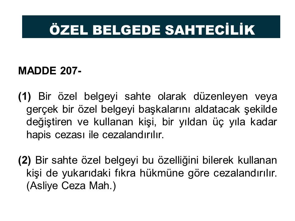 ÖZEL BELGEDE SAHTECİLİK MADDE 207- (1) Bir özel belgeyi sahte olarak düzenleyen veya gerçek bir özel belgeyi başkalarını aldatacak şekilde değiştiren ve kullanan kişi, bir yıldan üç yıla kadar hapis cezası ile cezalandırılır.