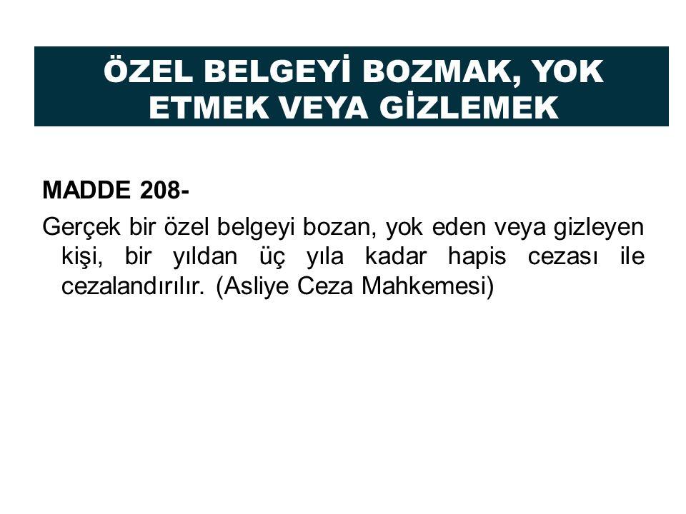 ÖZEL BELGEYİ BOZMAK, YOK ETMEK VEYA GİZLEMEK MADDE 208- Gerçek bir özel belgeyi bozan, yok eden veya gizleyen kişi, bir yıldan üç yıla kadar hapis cez