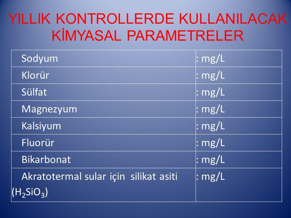 YILLIK KONTROLLERDE KULLANILACAK KİMYASAL PARAMETRELER Sodyum: mg/L Klorür: mg/L Sülfat: mg/L Magnezyum: mg/L Kalsiyum: mg/L Fluorür: mg/L Bikarbonat: