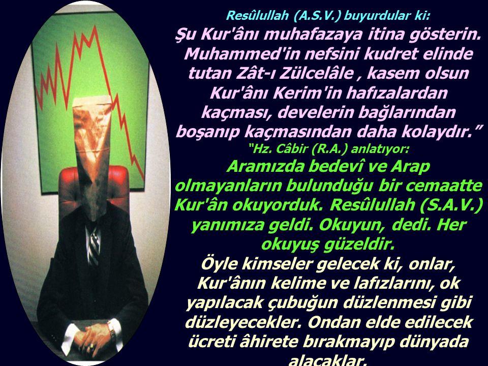 Resûlullah (A.S.V.) buyurdular ki: Şu Kur'ânı muhafazaya itina gösterin. Muhammed'in nefsini kudret elinde tutan Zât-ı Zülcelâle ' kasem olsun Kur'ânı