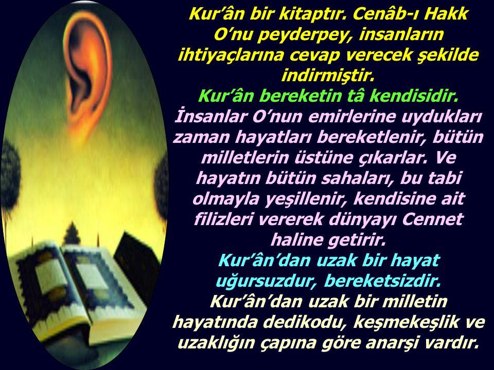 Kur'ân bir kitaptır. Cenâb-ı Hakk O'nu peyderpey, insanların ihtiyaçlarına cevap verecek şekilde indirmiştir. Kur'ân bereketin tâ kendisidir. İnsanlar