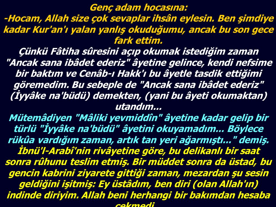 Genç adam hocasına: -Hocam, Allah size çok sevaplar ihsân eylesin. Ben şimdiye kadar Kur'an'ı yalan yanlış okuduğumu, ancak bu son gece fark ettim. Çü