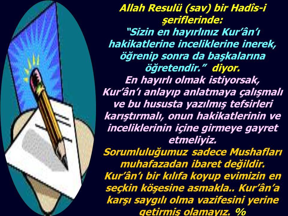 Allah Resulü (sav) bir Hadîs-i şeriflerinde: Sizin en hayırlınız Kur'ân'ı hakikatlerine inceliklerine inerek, öğrenip sonra da başkalarına öğretendir. diyor.