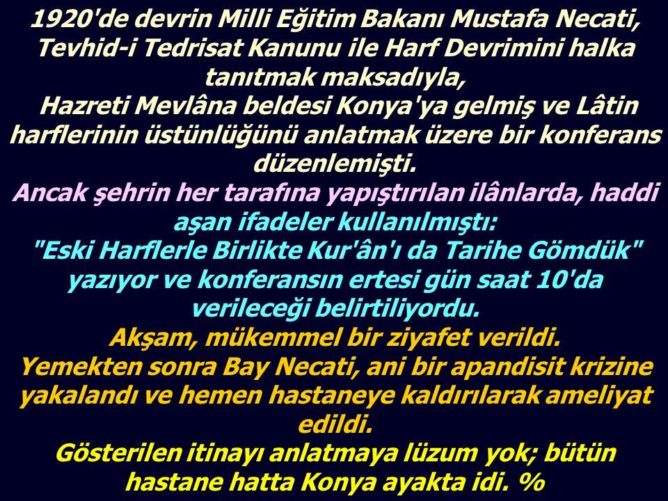 1920 de devrin Milli Eğitim Bakanı Mustafa Necati, Tevhid-i Tedrisat Kanunu ile Harf Devrimini halka tanıtmak maksadıyla, Hazreti Mevlâna beldesi Konya ya gelmiş ve Lâtin harflerinin üstünlüğünü anlatmak üzere bir konferans düzenlemişti.