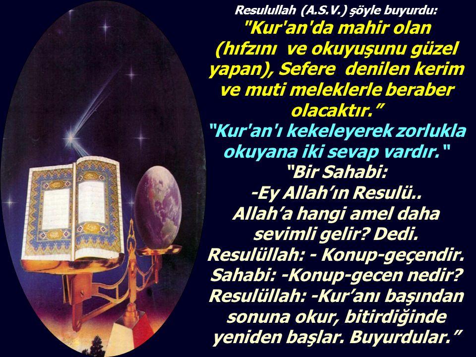 Resulullah (A.S.V.) şöyle buyurdu: Kur an da mahir olan (hıfzını ve okuyuşunu güzel yapan), Sefere denilen kerim ve muti meleklerle beraber olacaktır. Kur an ı kekeleyerek zorlukla okuyana iki sevap vardır. Bir Sahabi: -Ey Allah'ın Resulü..