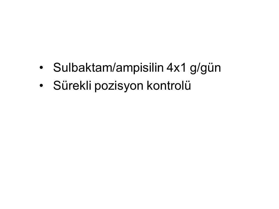 Sulbaktam/ampisilin 4x1 g/gün Sürekli pozisyon kontrolü