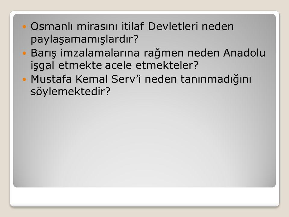 Osmanlı mirasını itilaf Devletleri neden paylaşamamışlardır? Barış imzalamalarına rağmen neden Anadolu işgal etmekte acele etmekteler? Mustafa Kemal S
