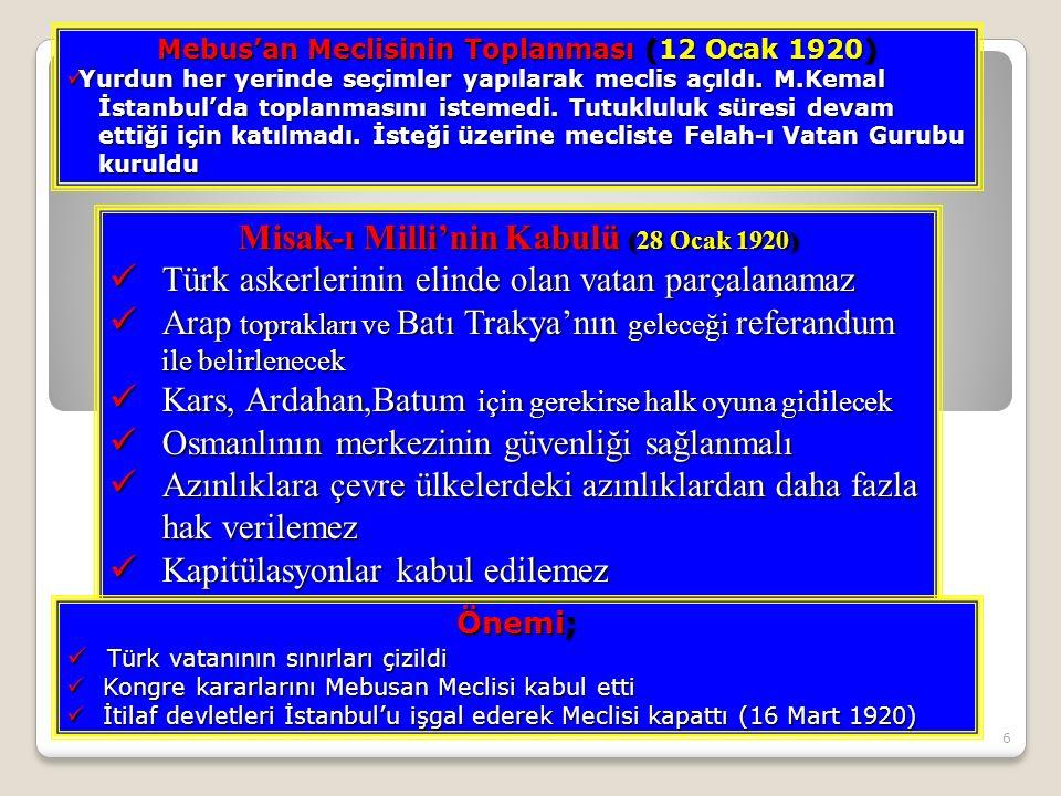 6 Misak-ı Milli'nin Kabulü (28 Ocak 1920) Türk askerlerinin elinde olan vatan parçalanamaz Türk askerlerinin elinde olan vatan parçalanamaz Arap toprakları ve Batı Trakya'nın geleceği referandum ile belirlenecek Arap toprakları ve Batı Trakya'nın geleceği referandum ile belirlenecek Kars, Ardahan,Batum için gerekirse halk oyuna gidilecek Kars, Ardahan,Batum için gerekirse halk oyuna gidilecek Osmanlının merkezinin güvenliği sağlanmalı Osmanlının merkezinin güvenliği sağlanmalı Azınlıklara çevre ülkelerdeki azınlıklardan daha fazla hak verilemez Azınlıklara çevre ülkelerdeki azınlıklardan daha fazla hak verilemez Kapitülasyonlar kabul edilemez Kapitülasyonlar kabul edilemez Mebus'an Meclisinin Toplanması (12 Ocak 1920) Yurdun her yerinde seçimler yapılarak meclis açıldı.