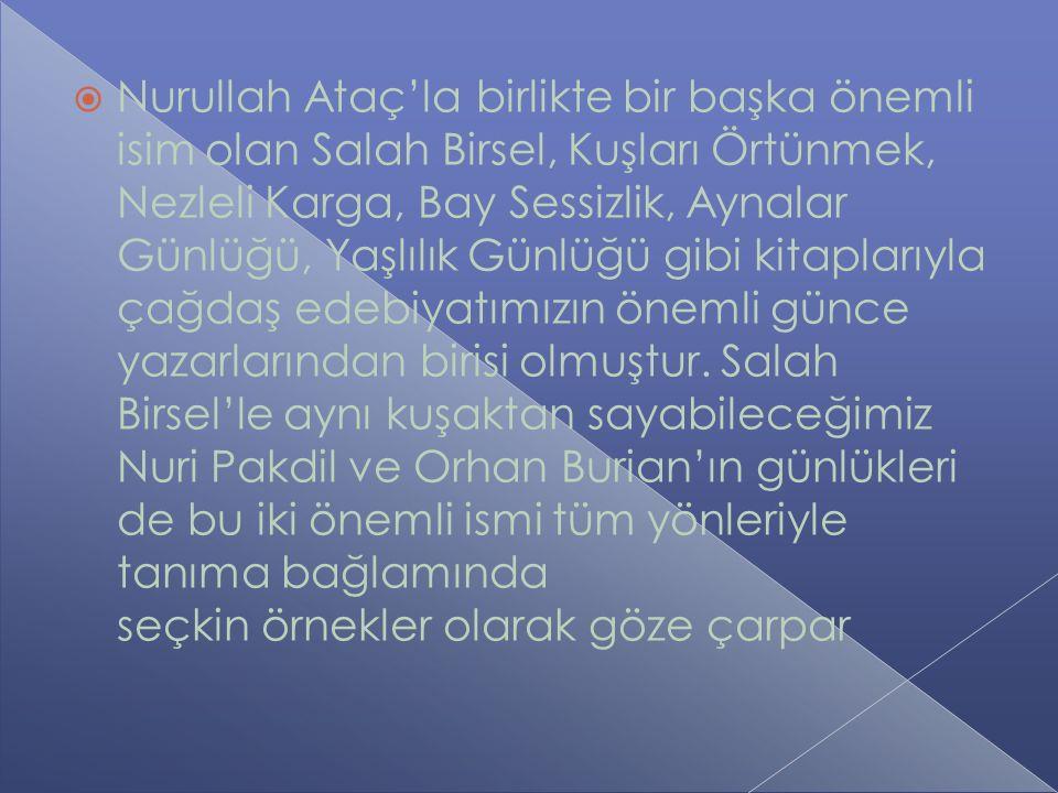  Nurullah Ataç'la birlikte bir başka önemli isim olan Salah Birsel, Kuşları Örtünmek, Nezleli Karga, Bay Sessizlik, Aynalar Günlüğü, Yaşlılık Günlüğü gibi kitaplarıyla çağdaş edebiyatımızın önemli günce yazarlarından birisi olmuştur.