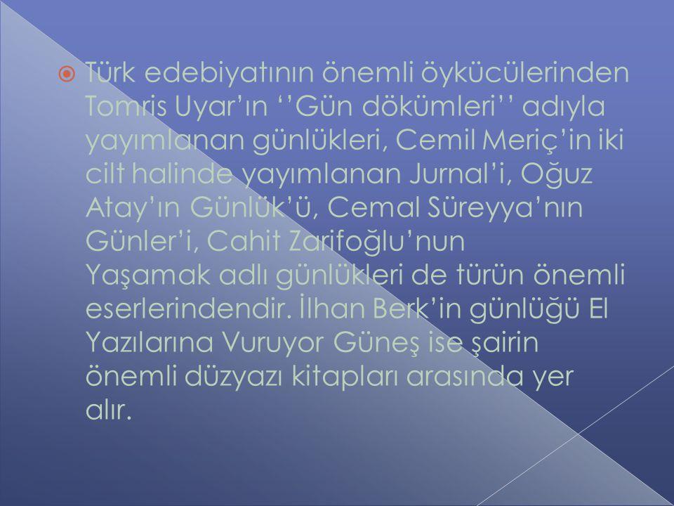  Türk edebiyatının önemli öykücülerinden Tomris Uyar'ın ''Gün dökümleri'' adıyla yayımlanan günlükleri, Cemil Meriç'in iki cilt halinde yayımlanan Jurnal'i, Oğuz Atay'ın Günlük'ü, Cemal Süreyya'nın Günler'i, Cahit Zarifoğlu'nun Yaşamak adlı günlükleri de türün önemli eserlerindendir.