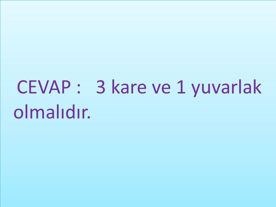 CEVAP : 3 kare ve 1 yuvarlak olmalıdır. CEVAP : 3 kare ve 1 yuvarlak olmalıdır.
