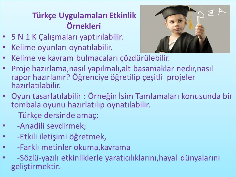 Türkçe Uygulamaları Etkinlik Örnekleri 5 N 1 K Çalışmaları yaptırılabilir. Kelime oyunları oynatılabilir. Kelime ve kavram bulmacaları çözdürülebilir.