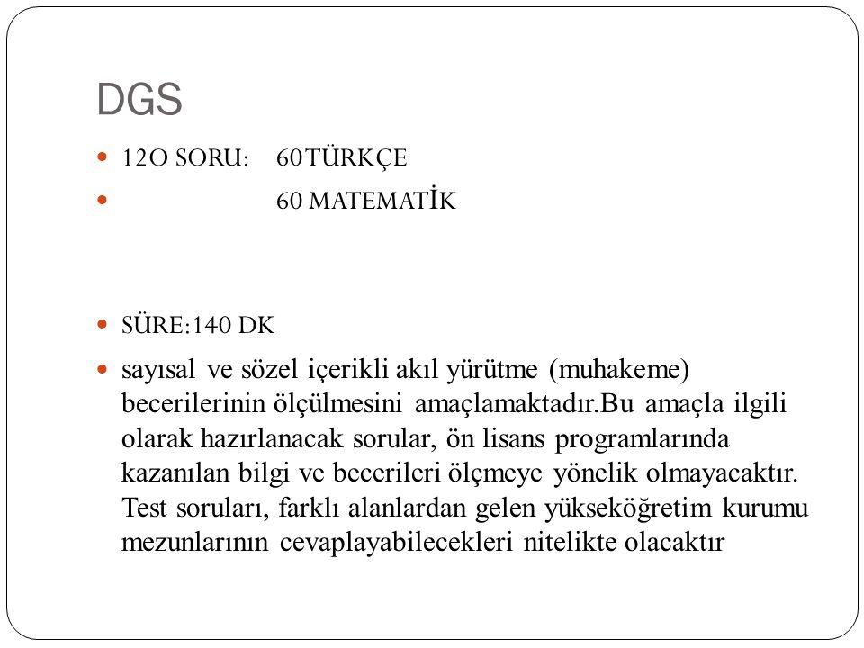 DGS 12O SORU: 60 TÜRKÇE 60 MATEMAT İ K SÜRE:140 DK sayısal ve sözel içerikli akıl yürütme (muhakeme) becerilerinin ölçülmesini amaçlamaktadır.Bu amaçla ilgili olarak hazırlanacak sorular, ön lisans programlarında kazanılan bilgi ve becerileri ölçmeye yönelik olmayacaktır.