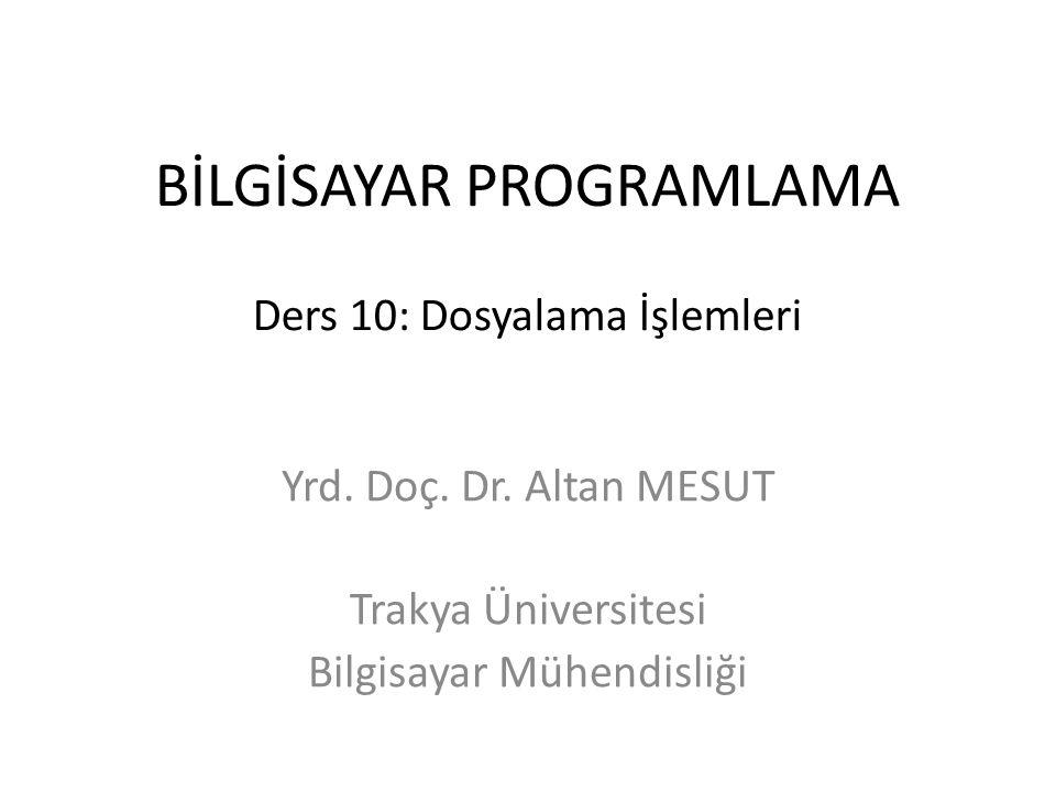 BİLGİSAYAR PROGRAMLAMA Ders 10: Dosyalama İşlemleri Yrd. Doç. Dr. Altan MESUT Trakya Üniversitesi Bilgisayar Mühendisliği