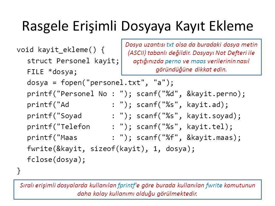 Rasgele Erişimli Dosyaya Kayıt Ekleme void kayit_ekleme() { struct Personel kayit; FILE *dosya; dosya = fopen(