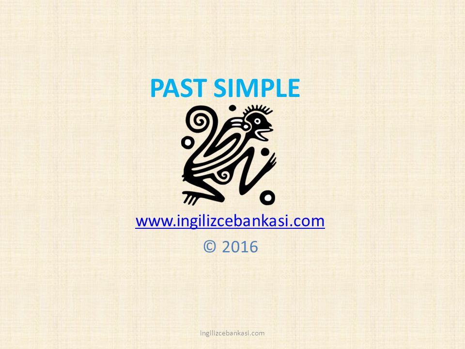 PAST SIMPLE www.ingilizcebankasi.com © 2016 ingilizcebankasi.com