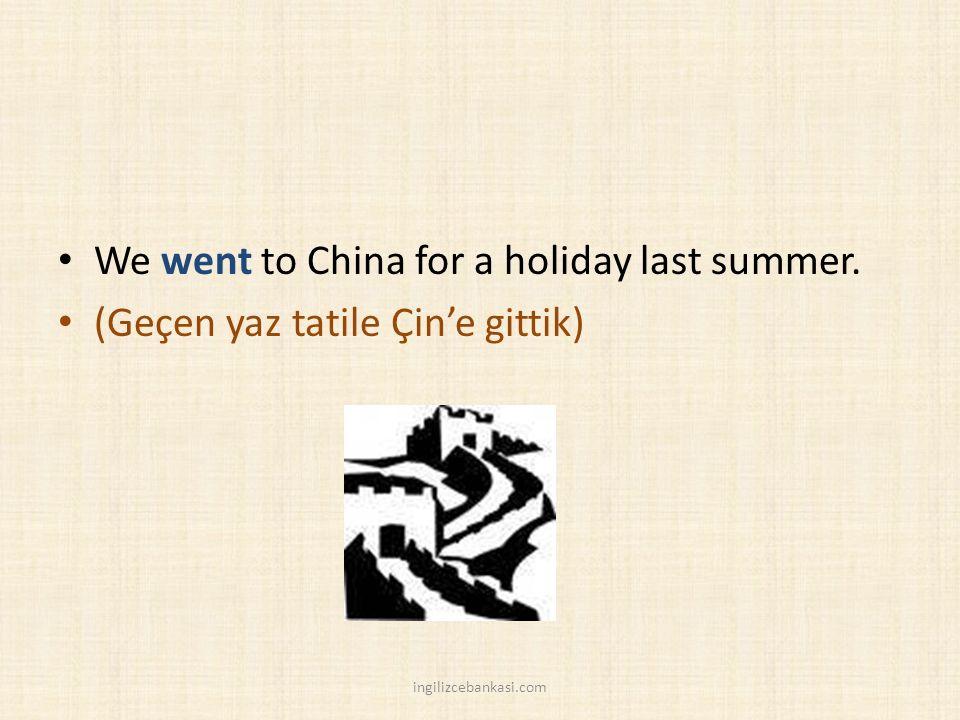 We went to China for a holiday last summer. (Geçen yaz tatile Çin'e gittik) ingilizcebankasi.com
