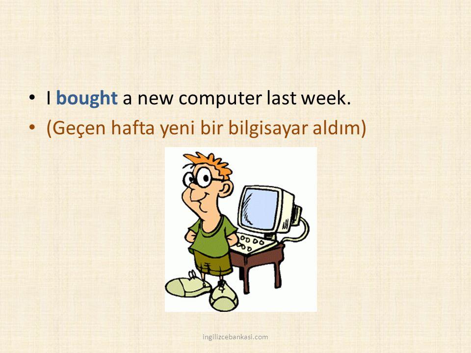 I bought a new computer last week. (Geçen hafta yeni bir bilgisayar aldım) ingilizcebankasi.com