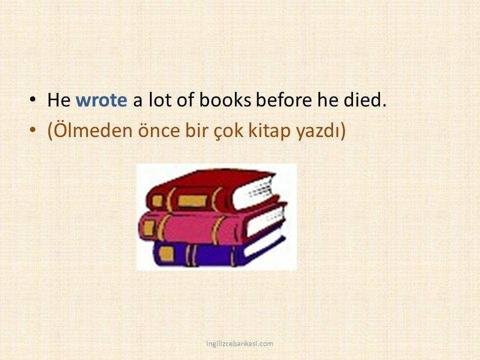 He wrote a lot of books before he died. (Ölmeden önce bir çok kitap yazdı) ingilizcebankasi.com
