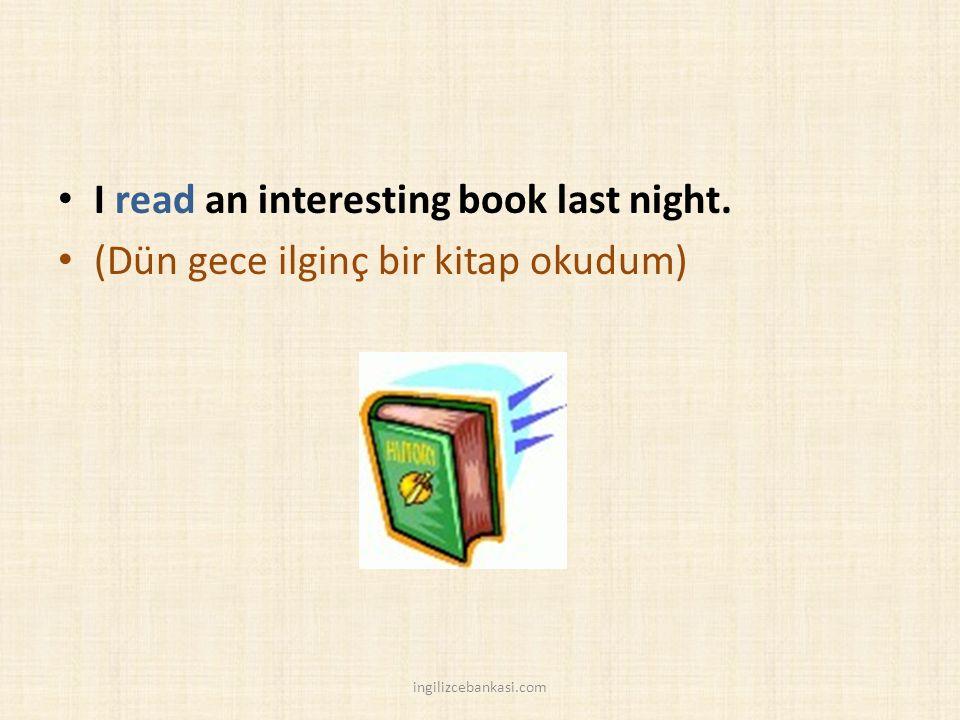 I read an interesting book last night. (Dün gece ilginç bir kitap okudum) ingilizcebankasi.com