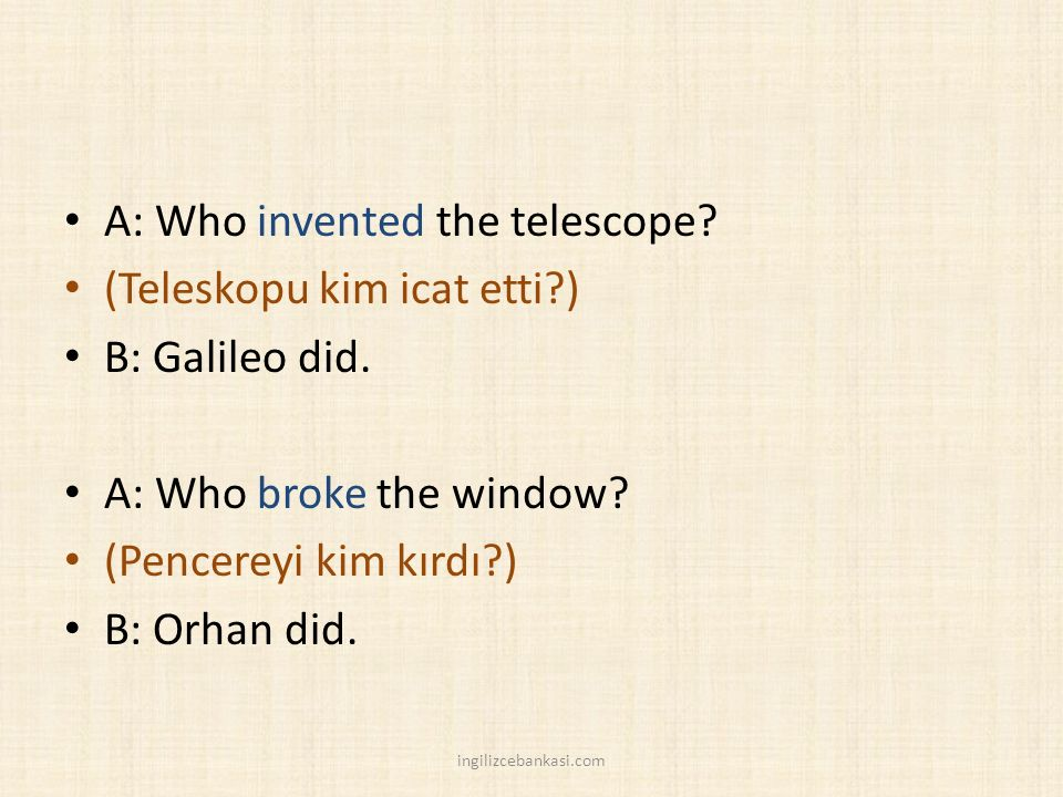 A: Who invented the telescope. (Teleskopu kim icat etti ) B: Galileo did.