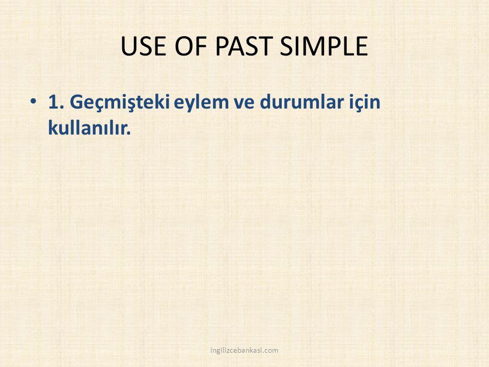 USE OF PAST SIMPLE 1. Geçmişteki eylem ve durumlar için kullanılır. ingilizcebankasi.com