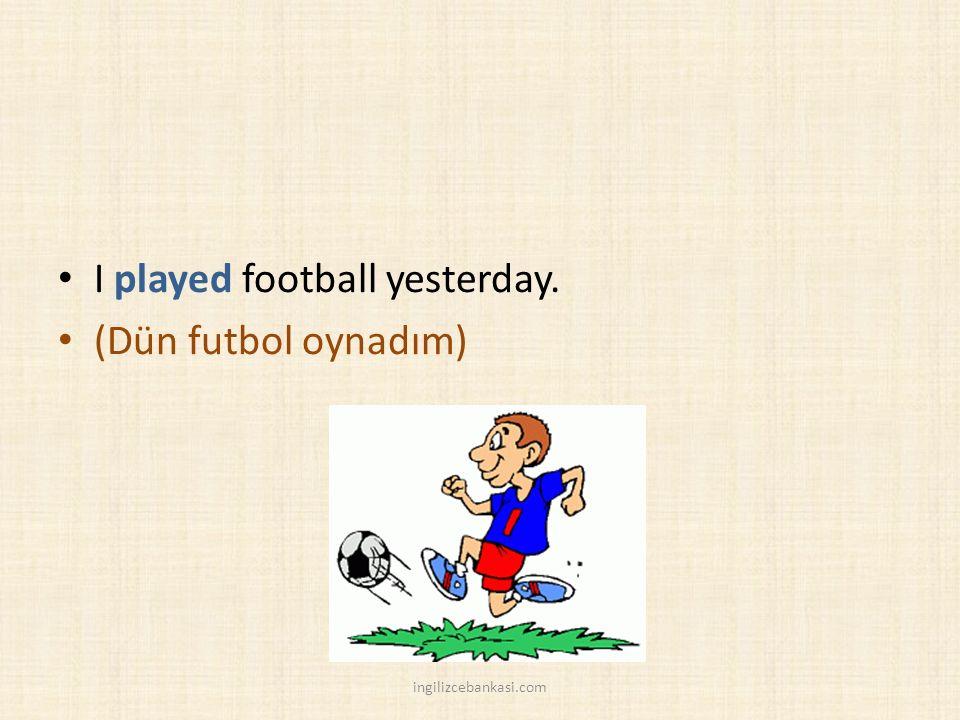 I played football yesterday. (Dün futbol oynadım) ingilizcebankasi.com