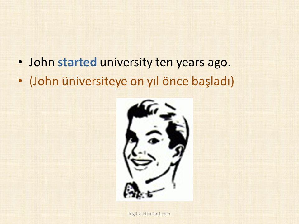John started university ten years ago. (John üniversiteye on yıl önce başladı) ingilizcebankasi.com