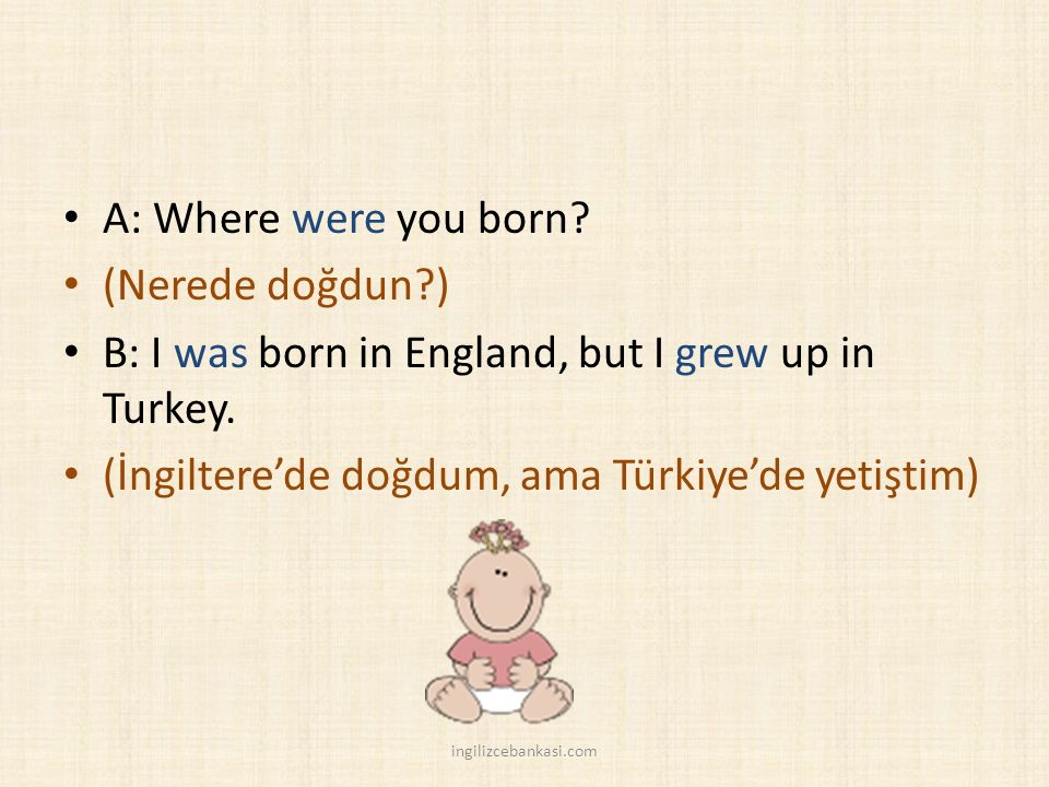 A: Where were you born. (Nerede doğdun ) B: I was born in England, but I grew up in Turkey.