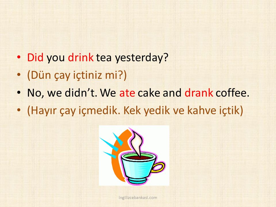 Did you drink tea yesterday. (Dün çay içtiniz mi?) No, we didn't.