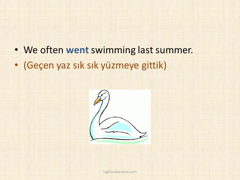 We often went swimming last summer. (Geçen yaz sık sık yüzmeye gittik) ingilizcebankasi.com