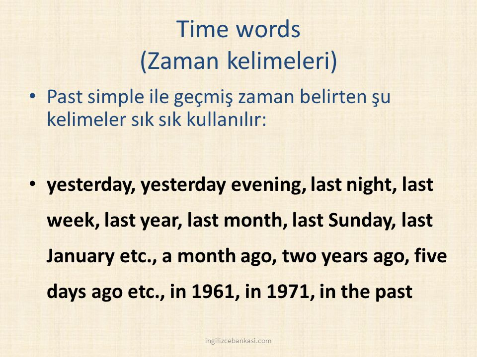 Time words (Zaman kelimeleri) Past simple ile geçmiş zaman belirten şu kelimeler sık sık kullanılır: yesterday, yesterday evening, last night, last week, last year, last month, last Sunday, last January etc., a month ago, two years ago, five days ago etc., in 1961, in 1971, in the past ingilizcebankasi.com