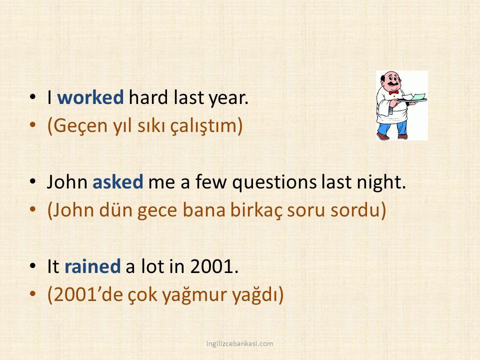 I worked hard last year. (Geçen yıl sıkı çalıştım) John asked me a few questions last night.